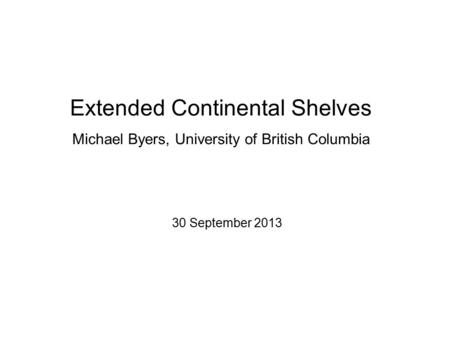 Extended Continental Shelves Michael Byers, University of British Columbia 30 September 2013.