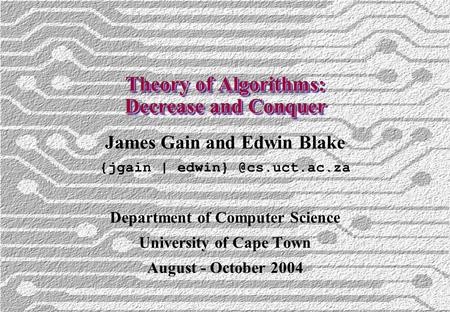 Theory of Algorithms: Decrease and Conquer James Gain and Edwin Blake {jgain | Department of Computer Science University of Cape Town.