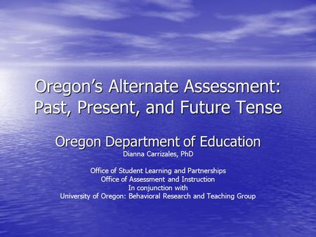 Oregon's Alternate Assessment: Past, Present, and Future Tense Oregon Department of Education Dianna Carrizales, PhD Office of Student Learning and Partnerships.