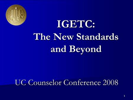 1 IGETC: The New Standards and Beyond UC Counselor Conference 2008.