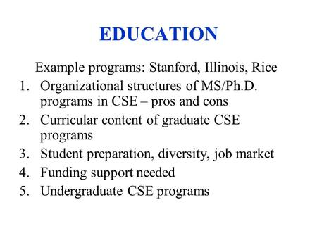 EDUCATION Example programs: Stanford, Illinois, Rice 1.Organizational structures of MS/Ph.D. programs in CSE – pros and cons 2.Curricular content of graduate.