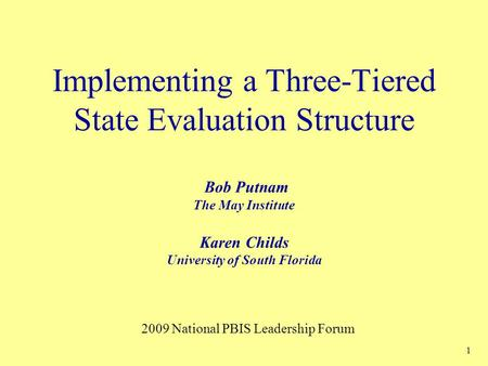 1 Implementing a Three-Tiered State Evaluation Structure Bob Putnam The May Institute Karen Childs University of South Florida 2009 National PBIS Leadership.