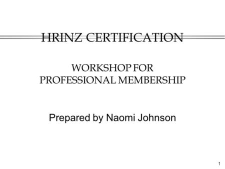 1 HRINZ CERTIFICATION WORKSHOP FOR PROFESSIONAL MEMBERSHIP Prepared by Naomi Johnson.