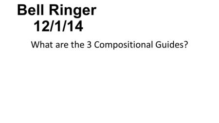 Bell Ringer 12/1/14 What are the 3 Compositional Guides?