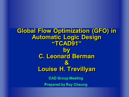 "Global Flow Optimization (GFO) in Automatic Logic Design "" TCAD91 "" by C. Leonard Berman & Louise H. Trevillyan CAD Group Meeting Prepared by Ray Cheung."