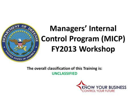 The overall classification of this Training is: UNCLASSIFIED Managers' Internal Control Program (MICP) FY2013 Workshop.