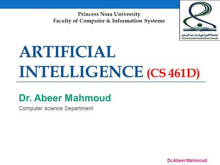 Dr.Abeer Mahmoud ARTIFICIAL INTELLIGENCE (CS 461D) Dr. Abeer Mahmoud Computer science Department Princess Nora University Faculty of Computer & Information.