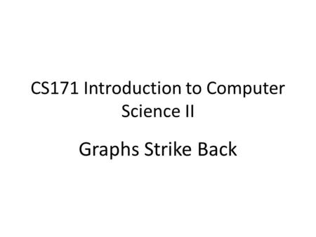 CS171 Introduction to Computer Science II Graphs Strike Back.
