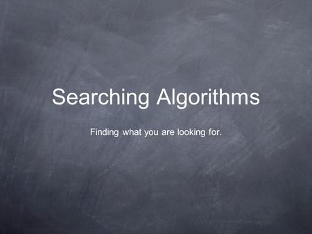 Searching Algorithms Finding what you are looking for.