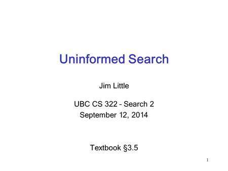 Uninformed Search Jim Little UBC CS 322 – Search 2 September 12, 2014 Textbook § 3.5 1.
