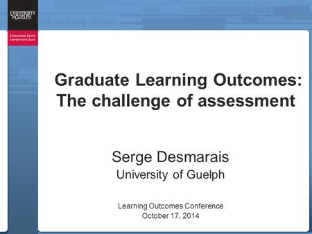 Graduate Learning Outcomes: The challenge of assessment Serge Desmarais University of Guelph Learning Outcomes Conference October 17, 2014.