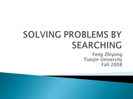 Feng Zhiyong Tianjin University Fall 2008.  datatype PROBLEM ◦ components: INITIAL-STATE, OPERATORS, GOAL- TEST, PATH-COST-FUNCTION  Measuring problem-solving.