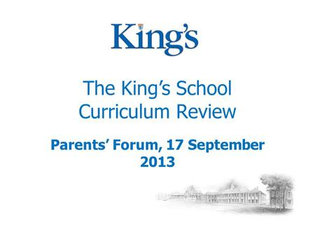 The King's School Curriculum Review Parents' Forum, 17 September 2013.