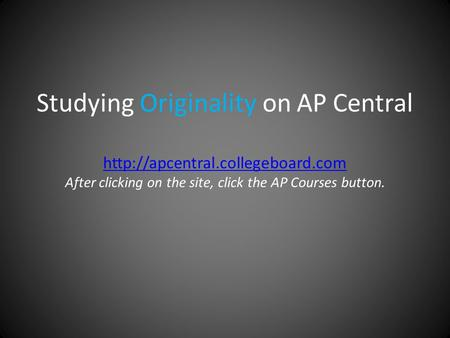 Studying Originality on AP Central  After clicking on the site, click the AP Courses button.