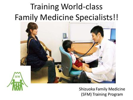 Training World-class Family Medicine Specialists!! Shizuoka Family Medicine (SFM) Training Program.