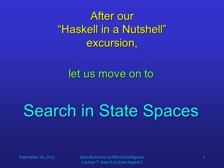"September 26, 2012Introduction to Artificial Intelligence Lecture 7: Search in State Spaces I 1 After our ""Haskell in a Nutshell"" excursion, let us move."