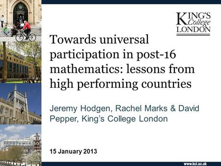 Towards universal participation in post-16 mathematics: lessons from high performing countries Jeremy Hodgen, Rachel Marks & David Pepper, King's College.