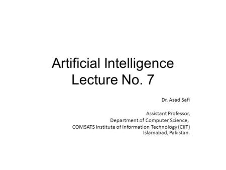 Artificial Intelligence Lecture No. 7 Dr. Asad Safi ​ Assistant Professor, Department of Computer Science, COMSATS Institute of Information Technology.