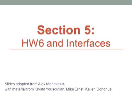 Slides adapted from Alex Mariakakis, with material from Krysta Yousoufian, Mike Ernst, Kellen Donohue Section 5: HW6 and Interfaces.