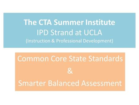 The CTA Summer Institute IPD Strand at UCLA (Instruction & Professional Development) Common Core State Standards & Smarter Balanced Assessment.