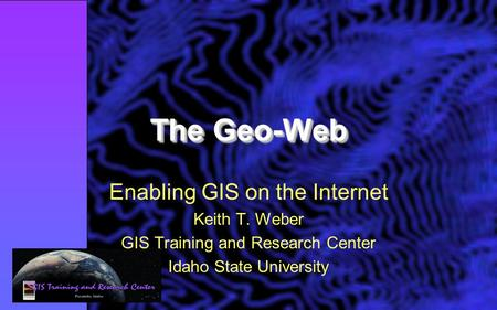 The Geo-Web Enabling GIS on the Internet Keith T. Weber GIS Training and Research Center Idaho State University.