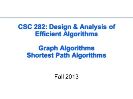 CSC 282: <strong>Design</strong> & <strong>Analysis</strong> <strong>of</strong> Efficient <strong>Algorithms</strong> Graph <strong>Algorithms</strong> Shortest Path <strong>Algorithms</strong> Fall 2013.