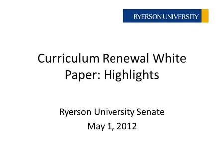 Curriculum Renewal White Paper: Highlights Ryerson University Senate May 1, 2012.