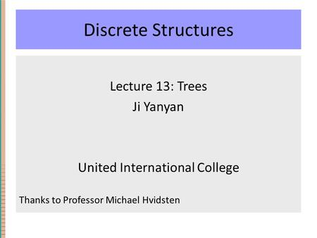 Discrete Structures Lecture 13: Trees Ji Yanyan United International College Thanks to Professor Michael Hvidsten.