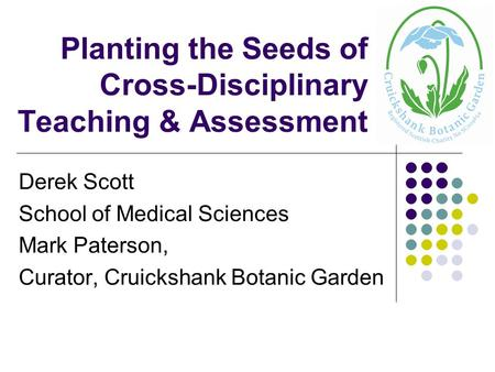 Planting the Seeds of Cross-Disciplinary Teaching & Assessment Derek Scott School of Medical Sciences Mark Paterson, Curator, Cruickshank Botanic Garden.