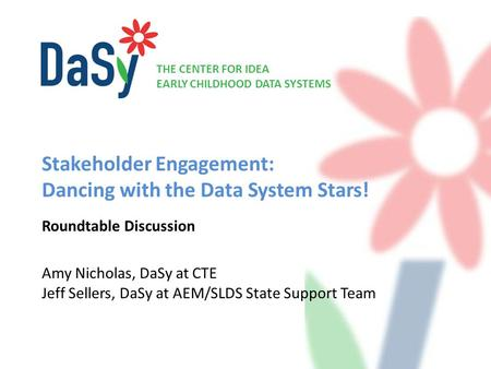 THE CENTER FOR IDEA EARLY CHILDHOOD DATA SYSTEMS Stakeholder Engagement: Dancing with the Data System Stars! Roundtable Discussion Amy Nicholas, DaSy at.