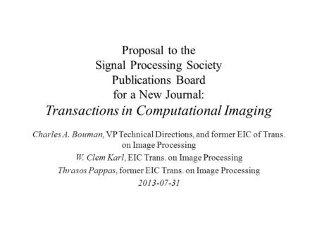 Proposal to the Signal Processing Society Publications Board for a New Journal: Transactions in Computational Imaging Charles A. Bouman, VP Technical Directions,