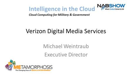 Verizon Digital Media Services Michael Weintraub Executive Director Intelligence in the Cloud Cloud Computing for Military & Government.