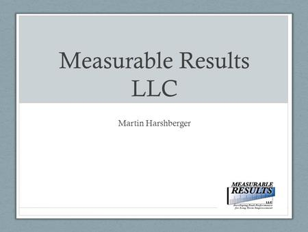 Measurable Results LLC Martin Harshberger. Who am I? That's a legitimate question! There are thousands of coaches and consultants listed on the Internet,