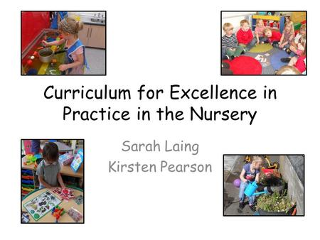 Curriculum for Excellence in Practice in the Nursery Sarah Laing Kirsten Pearson.