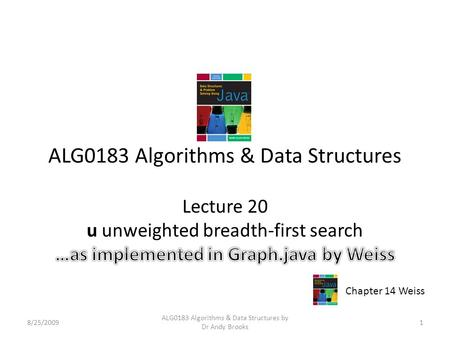 ALG0183 Algorithms & Data Structures Lecture 20 u unweighted breadth-first search 8/25/20091 ALG0183 Algorithms & Data Structures by Dr Andy Brooks Chapter.