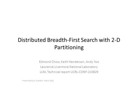 Distributed Breadth-First Search with 2-D Partitioning Edmond Chow, Keith Henderson, Andy Yoo Lawrence Livermore National Laboratory LLNL Technical report.