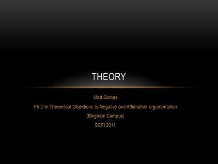 Matt Gomez Ph.D in Theoretical Objections to Negative and Affirmative argumentation (Bingham Campus) SCFI 2011 THEORY.
