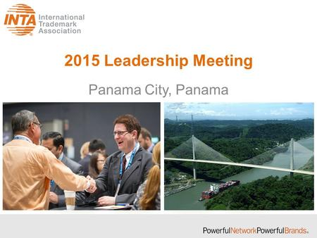 2015 Leadership Meeting Panama City, Panama. What is the Leadership Meeting? The INTA Leadership Meeting… Brings together INTA volunteer leaders once.