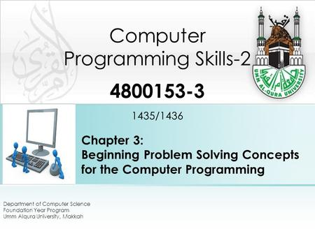 Chapter 3: Beginning Problem Solving Concepts for the Computer Programming Computer Programming Skills-2 4800153-3 1435/1436 Department of Computer Science.