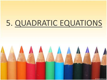 5. QUADRATIC EQUATIONS What do we learn in this module ? What are Quadratic Equations ? Standard form of Quadratic Equations Discriminants and their.