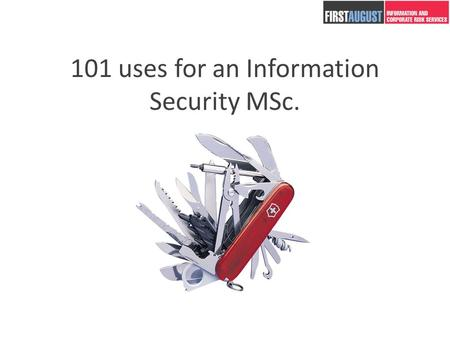 101 uses for an Information Security MSc.. Andrew Beard 2 years running First August – an Information and Corporate Security Security Consultancy. 15.