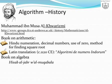 Algorithm –History Muhammad ibn Musa Al-Khwarizmi  www -groups.dcs.st-andrews.ac.uk/~history/Mathematicians/Al- Khwarizmi.html Book on arithmetic:
