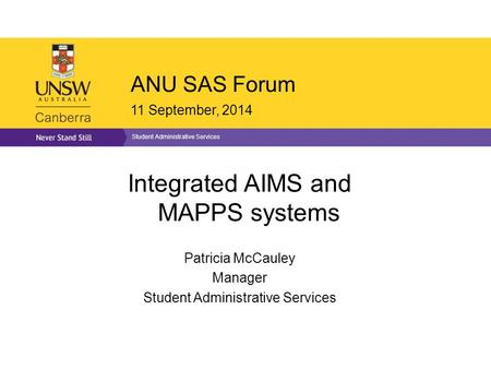 ANU SAS Forum 11 September, 2014 Student Administrative Services Integrated AIMS and MAPPS systems Patricia McCauley Manager Student Administrative Services.