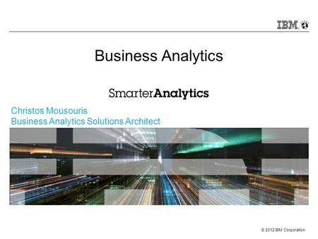© 2012 IBM Corporation Christos Mousouris Business Analytics Solutions Architect Business Analytics.