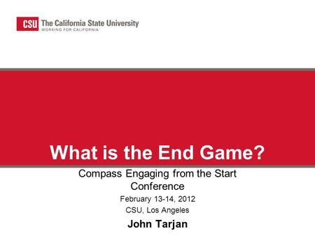 What is the End Game? Compass Engaging from the Start Conference February 13-14, 2012 CSU, Los Angeles John Tarjan.