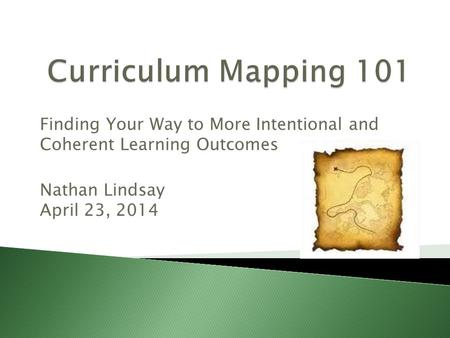 Finding Your Way to More Intentional and Coherent Learning Outcomes Nathan Lindsay April 23, 2014.
