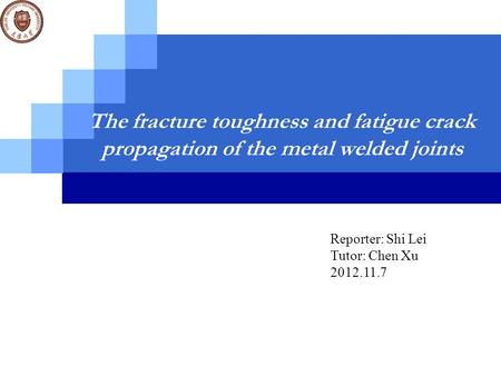 The fracture toughness and fatigue crack propagation of the metal welded joints Reporter: Shi Lei Tutor: Chen Xu 2012.11.7.