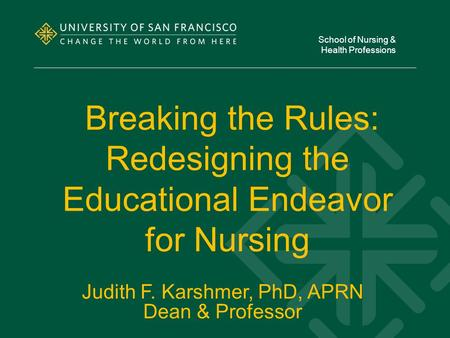 Breaking the Rules: Redesigning the Educational Endeavor for Nursing School of Nursing & Health Professions Judith F. Karshmer, PhD, APRN Dean & Professor.