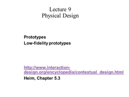 Prototypes Low-fidelity prototypes  design.org/encyclopedia/contextual_design.html Heim, Chapter 5.3 Lecture 9 Physical Design.