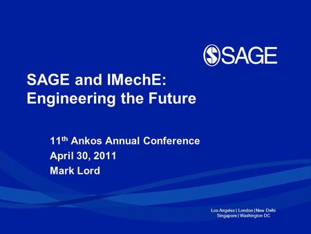 Los Angeles | London | New Delhi Singapore | Washington DC SAGE and IMechE: Engineering the Future 11 th Ankos Annual Conference April 30, 2011 Mark Lord.